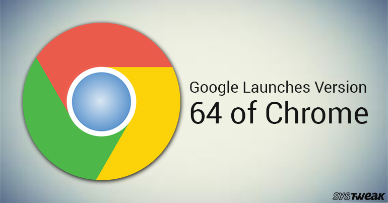 Chrome Version 64 Launched: The Best Of The Best!