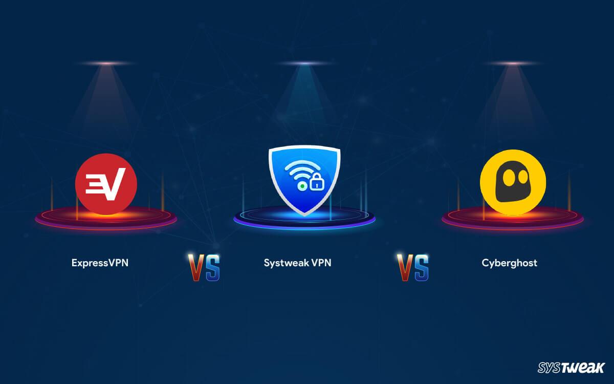 ExpressVPN vs Cyberghost vs Systweak VPN