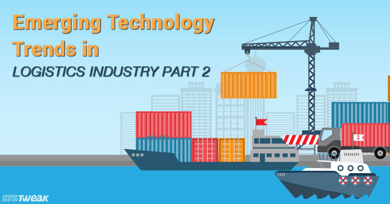 Emerging Technology Trends In Logistics Industry – Part 2