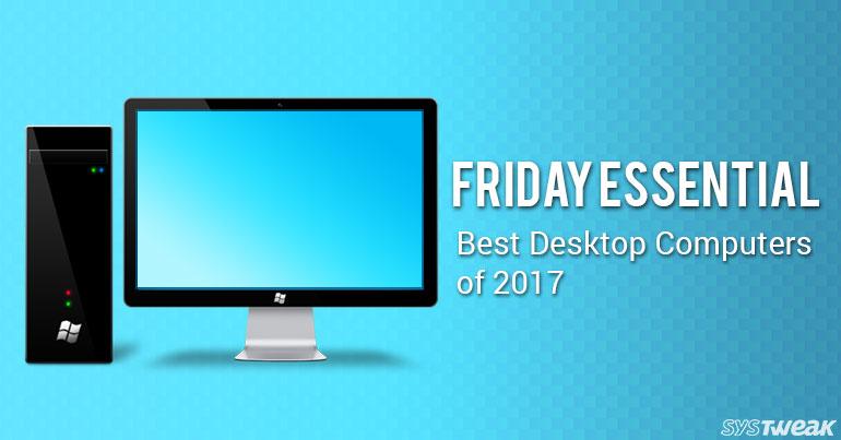 Friday Essential: Best Desktop Computers of 2017