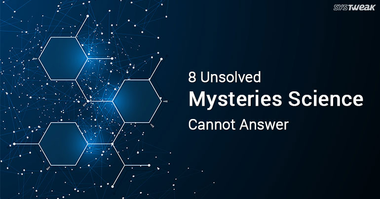 Friday Essentials: 8 Unsolved Mysteries Science Cannot Answer