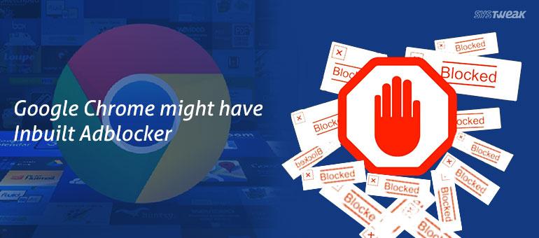 Google Chrome Updates Might Feature an Inbuilt Adblocker