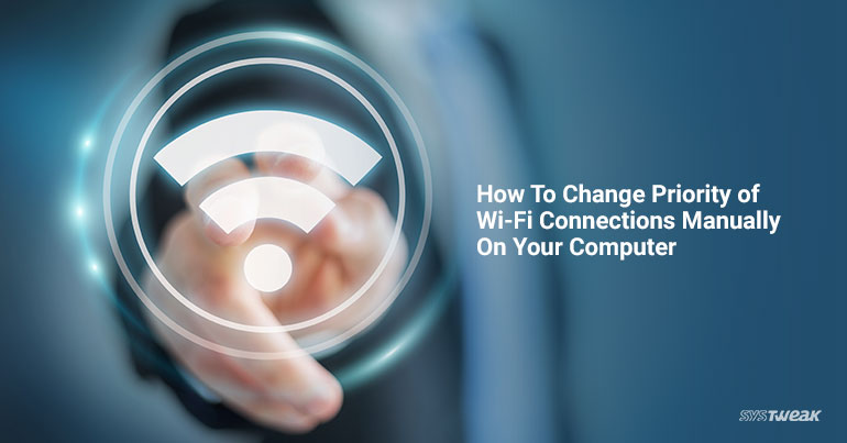 How To Change Priority Of Wi-Fi Connections Manually On Your Computer