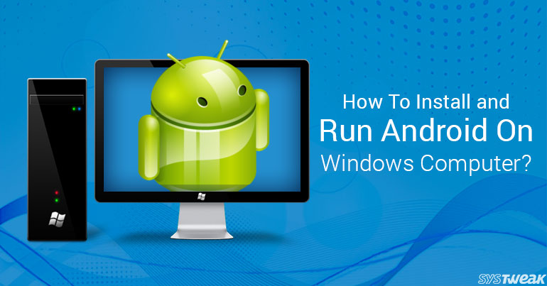 How To Install And Run Android On Your Windows Computer