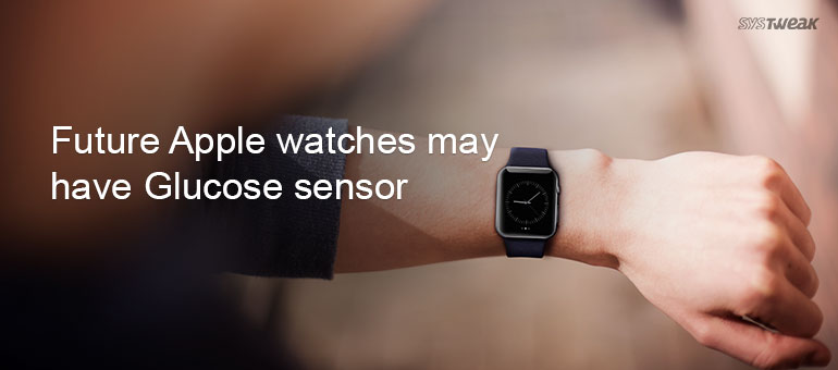 Needles! No more, Future version of Apple watches are rumored to have Glucose sensors