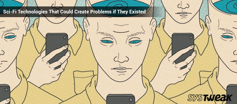 6 Sci-Fi Technologies That Could Create Problems if They Existed